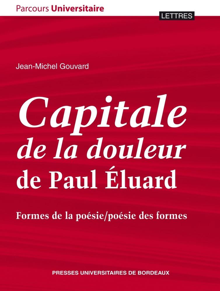 Capitale de la douleur de Paul Eluard. Formes de la poésie/poésie des formes - Jean-Michel Gouvard